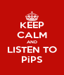 KEEP CALM AND LISTEN TO PiPS - Personalised Poster A4 size