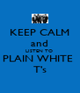 KEEP CALM and LISTEN TO  PLAIN WHITE  T's - Personalised Poster A4 size