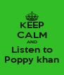 KEEP CALM AND Listen to  Poppy khan  - Personalised Poster A4 size