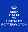 KEEP CALM AND LISTEN TO POTTERWATCH - Personalised Poster A4 size