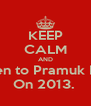 KEEP CALM AND Listen to Pramuk Elica On 2013.  - Personalised Poster A4 size