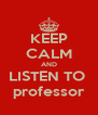 KEEP CALM AND LISTEN TO  professor - Personalised Poster A4 size