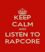 KEEP CALM AND LISTEN TO RAPCORE - Personalised Poster A4 size
