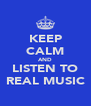 KEEP CALM AND LISTEN TO REAL MUSIC - Personalised Poster A4 size