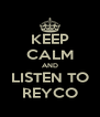 KEEP CALM AND LISTEN TO REYCO - Personalised Poster A4 size