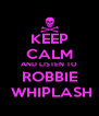 KEEP CALM AND LISTEN TO ROBBIE  WHIPLASH - Personalised Poster A4 size