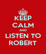 KEEP CALM AND LISTEN TO ROBERT - Personalised Poster A4 size