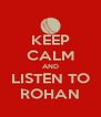 KEEP CALM AND LISTEN TO ROHAN - Personalised Poster A4 size