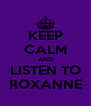 KEEP CALM AND LISTEN TO ROXANNE - Personalised Poster A4 size