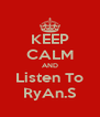 KEEP CALM AND Listen To RyAn.S - Personalised Poster A4 size