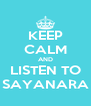 KEEP CALM AND LISTEN TO SAYANARA - Personalised Poster A4 size