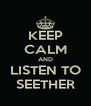 KEEP CALM AND LISTEN TO SEETHER - Personalised Poster A4 size
