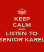 KEEP CALM AND LISTEN TO SENIOR KAREL - Personalised Poster A4 size