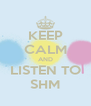 KEEP CALM AND LISTEN TO SHM - Personalised Poster A4 size
