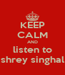 KEEP CALM AND listen to shrey singhal - Personalised Poster A4 size