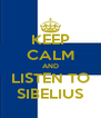 KEEP CALM AND LISTEN TO SIBELIUS - Personalised Poster A4 size