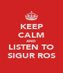 KEEP CALM AND LISTEN TO SIGUR ROS - Personalised Poster A4 size