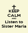 KEEP CALM AND Listen to Sister Maria - Personalised Poster A4 size