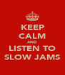 KEEP CALM AND LISTEN TO SLOW JAMS - Personalised Poster A4 size