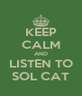 KEEP CALM AND LISTEN TO SOL CAT - Personalised Poster A4 size