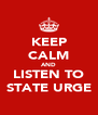 KEEP CALM AND LISTEN TO STATE URGE - Personalised Poster A4 size