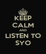 KEEP CALM AND LISTEN TO SYO - Personalised Poster A4 size