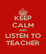 KEEP CALM AND LISTEN TO TEACHER - Personalised Poster A4 size