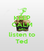 KEEP CALM AND listen to Ted - Personalised Poster A4 size