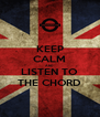 KEEP CALM AND LISTEN TO THE CHORD - Personalised Poster A4 size