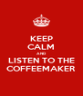 KEEP CALM AND LISTEN TO THE COFFEEMAKER - Personalised Poster A4 size