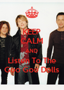 KEEP CALM AND Listen To The Goo Goo Dolls - Personalised Poster A4 size
