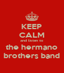 KEEP CALM and listen to the hermano brothers band - Personalised Poster A4 size