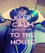 KEEP CALM AND LISTEN  TO THE HOUSE - Personalised Poster A4 size