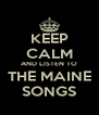 KEEP CALM AND LISTEN TO  THE MAINE  SONGS - Personalised Poster A4 size