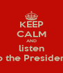 KEEP CALM AND listen to the President - Personalised Poster A4 size