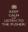 KEEP CALM AND LISTEN TO THE PUSHER! - Personalised Poster A4 size