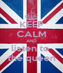 KEEP CALM AND listen to  the queen - Personalised Poster A4 size