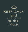 KEEP CALM and LISTEN TO THE to the  Music - Personalised Poster A4 size