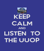 KEEP CALM AND LISTEN  TO THE UUOP - Personalised Poster A4 size