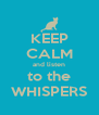 KEEP CALM and listen to the WHISPERS - Personalised Poster A4 size