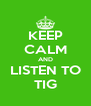 KEEP CALM AND LISTEN TO TIG - Personalised Poster A4 size