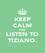 KEEP CALM AND LISTEN TO TIZIANO. - Personalised Poster A4 size