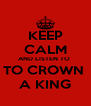 KEEP CALM AND LISTEN TO  TO CROWN  A KING - Personalised Poster A4 size
