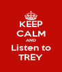 KEEP CALM AND Listen to TREY - Personalised Poster A4 size