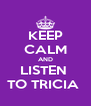 KEEP CALM AND LISTEN  TO TRICIA  - Personalised Poster A4 size