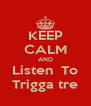 KEEP CALM AND Listen  To Trigga tre - Personalised Poster A4 size