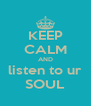 KEEP CALM AND listen to ur SOUL - Personalised Poster A4 size