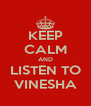 KEEP CALM AND LISTEN TO VINESHA - Personalised Poster A4 size