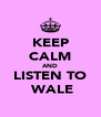 KEEP CALM AND LISTEN TO  WALE - Personalised Poster A4 size