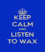 KEEP CALM AND LISTEN TO WAX - Personalised Poster A4 size